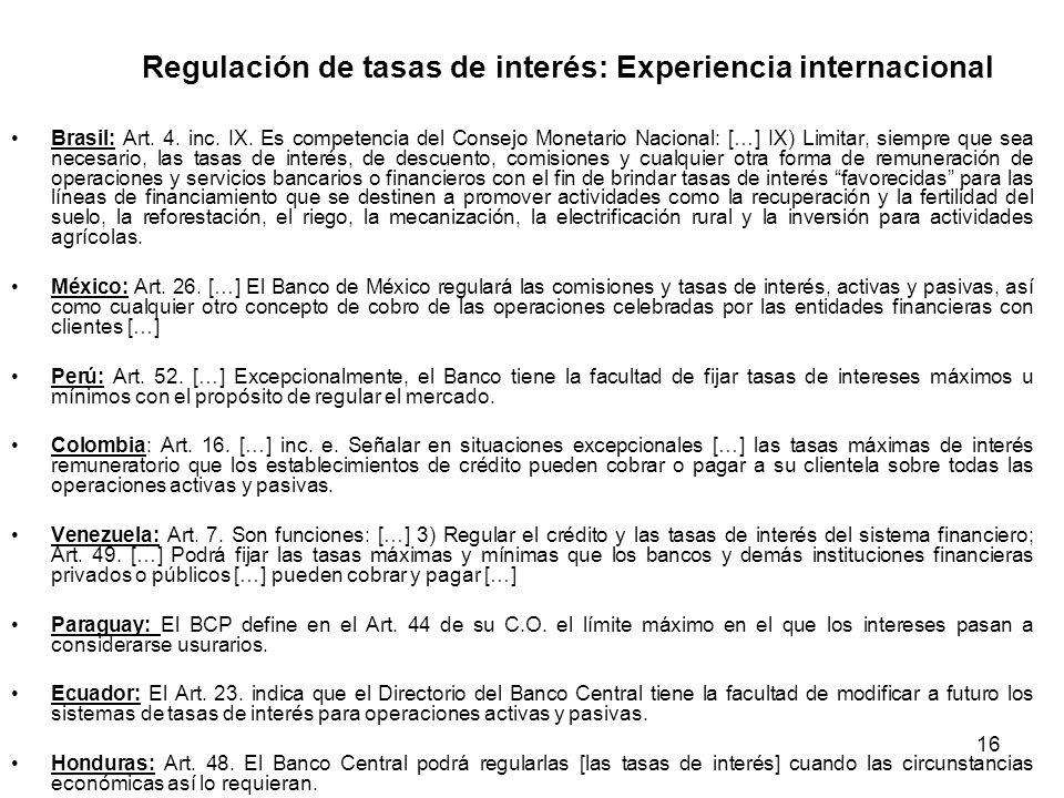 16 Regulación de tasas de interés: Experiencia internacional Brasil: Art. 4. inc. IX. Es competencia del Consejo Monetario Nacional: […] IX) Limitar,