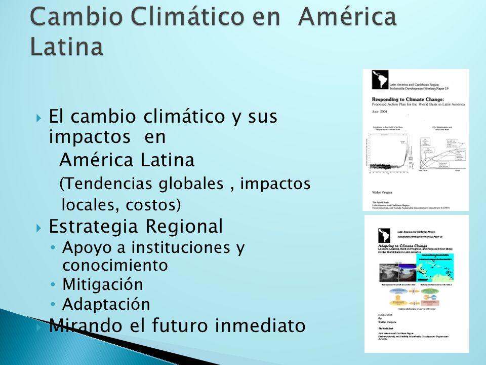 El cambio climático y sus impactos en América Latina (Tendencias globales, impactos locales, costos) Estrategia Regional Apoyo a instituciones y conocimiento Mitigación Adaptación Mirando el futuro inmediato