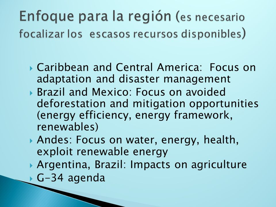 Caribbean and Central America: Focus on adaptation and disaster management Brazil and Mexico: Focus on avoided deforestation and mitigation opportunities (energy efficiency, energy framework, renewables) Andes: Focus on water, energy, health, exploit renewable energy Argentina, Brazil: Impacts on agriculture G-34 agenda