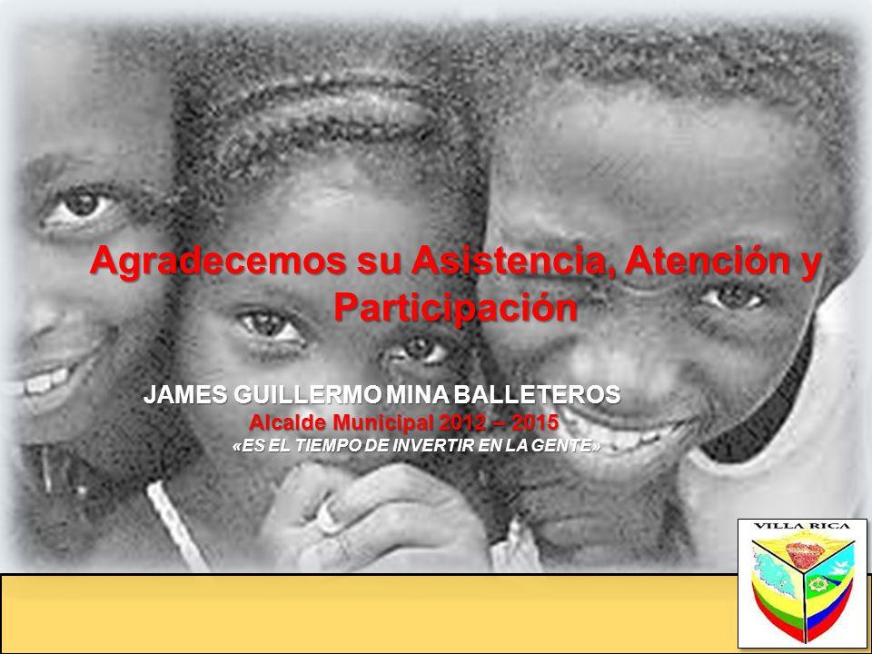 Agradecemos su Asistencia, Atención y Participación JAMES GUILLERMO MINA BALLETEROS JAMES GUILLERMO MINA BALLETEROS Alcalde Municipal 2012 – 2015 Alca