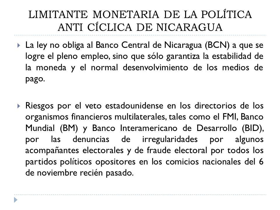 LIMITANTE MONETARIA DE LA POLÍTICA ANTI CÍCLICA DE NICARAGUA La ley no obliga al Banco Central de Nicaragua (BCN) a que se logre el pleno empleo, sino