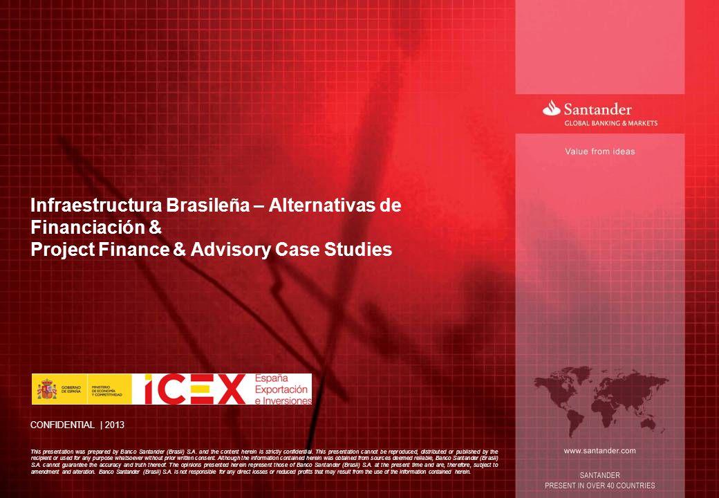 CONFIDENTIAL | 2013 Infraestructura Brasileña – Alternativas de Financiación & Project Finance & Advisory Case Studies This presentation was prepared by Banco Santander (Brasil) S.A.