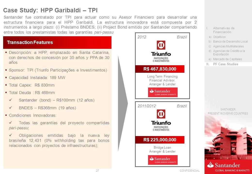 27CONFIDENCIAL SANTANDER PRESENT IN OVER 40 COUNTRIES Descripción: a HPP, emplazado en Santa Catarina, con derechos de concesión por 35 años y PPA de 30 años Sponsor: TPI (Triunfo Participações e Investimentos) Capacidad Instalada: 189 MW Total Capex: R$ 830mm Total Deuda : R$ 468mm Santander (bond) – R$100mm (12 años) BNDES – R$368mm (19 años) Condiciones Innovadoras: Todas las garantías del proyecto compartidas pari-passu; Obligaciones emitidas bajo la nueva ley brasileña 12,431 (0% withholding tax para bonos relacionados con proyectos de infraestructuras); Transaction Features Santander fue contratado por TPI para actuar como su Asesor Financiero para desarrollar una estructura financiera para el HPP Garibaldi.