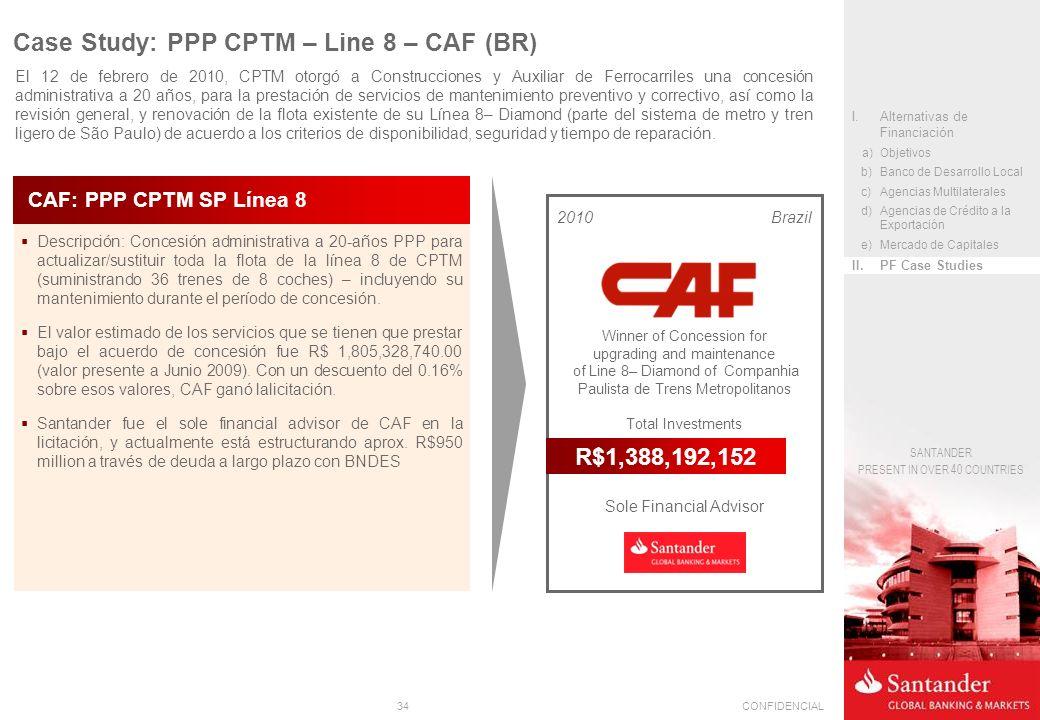34CONFIDENCIAL SANTANDER PRESENT IN OVER 40 COUNTRIES Descripción: Concesión administrativa a 20-años PPP para actualizar/sustituir toda la flota de la línea 8 de CPTM (suministrando 36 trenes de 8 coches) – incluyendo su mantenimiento durante el período de concesión.