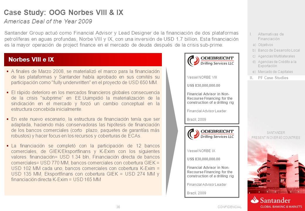 35CONFIDENCIAL SANTANDER PRESENT IN OVER 40 COUNTRIES A finales de Marzo 2008, se materializó el marco para la financiación de las plataformas y Santander había aprobado en sus comités su participación como fully underwritten en el proyecto de USD 650 MM.