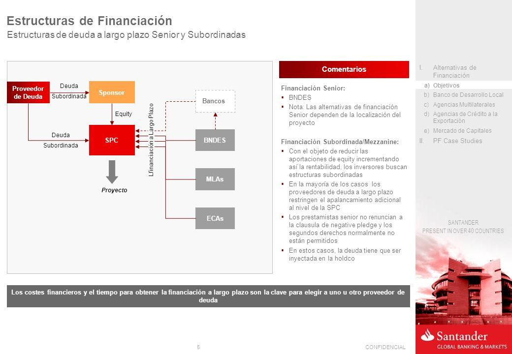 5CONFIDENCIAL SANTANDER PRESENT IN OVER 40 COUNTRIES Estructuras de Financiación Estructuras de deuda a largo plazo Senior y Subordinadas Sponsor SPC BNDES MLAs ECAs Equity Proyecto Lfinanciación a Largo Plazo Proveedor de Deuda Deuda Subordinada Bancos Financiación Senior: BNDES Nota: Las alternativas de financiación Senior dependen de la localización del proyecto Financiación Subordinada/Mezzanine: Con el objeto de reducir las aportaciones de equity incrementando así la rentabilidad, los inversores buscan estructuras subordinadas En la mayoría de los casos los proveedores de deuda a largo plazo restringen el apalancamiento adicional al nivel de la SPC Los prestamistas senior no renuncian a la clausula de negative pledge y los segundos derechos normalmente no están permitidos En estos casos, la deuda tiene que ser inyectada en la holdco Deuda Subordinada Los costes financieros y el tiempo para obtener la financiación a largo plazo son la clave para elegir a uno u otro proveedor de deuda Comentarios I.Alternativas de Financiación a)Objetivos b)Banco de Desarrollo Local c)Agencias Multilaterales d)Agencias de Crédito a la Exportación e)Mercado de Capitales II.PF Case Studies