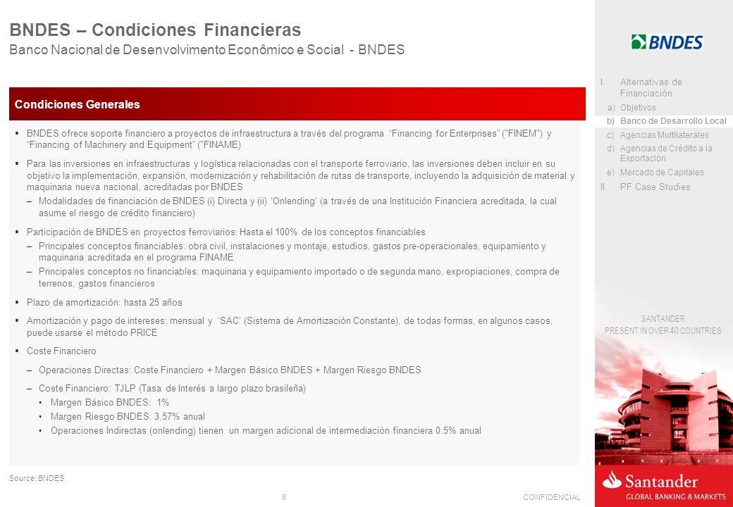 6CONFIDENCIAL SANTANDER PRESENT IN OVER 40 COUNTRIES Banco Nacional de Desenvolvimento Econômico e Social - BNDES BNDES – Condiciones Financieras Financial CostBasic BNDES SpreadBNDES Risk Spread BNDES Direct OperationsTJLP0.90%0,50% to 3.57% Source: BNDES Condiciones Generales BNDES ofrece soporte financiero a proyectos de infraestructura a través del programa Financing for Enterprises ( FINEM ) y Financing of Machinery and Equipment ( FINAME) Para las inversiones en infraestructuras y logística relacionadas con el transporte ferroviario, las inversiones deben incluir en su objetivo la implementación, expansión, modernización y rehabilitación de rutas de transporte, incluyendo la adquisición de material y maquinaria nueva nacional, acreditadas por BNDES –Modalidades de financiación de BNDES (i) Directa y (ii) Onlending (a través de una Institución Financiera acreditada, la cual asume el riesgo de crédito financiero) Participación de BNDES en proyectos ferroviarios: Hasta el 100% de los conceptos financiables –Principales conceptos financiables: obra civil, instalaciones y montaje, estudios, gastos pre-operacionales, equipamiento y maquinaria acreditada en el programa FINAME –Principales conceptos no financiables: maquinaria y equipamiento importado o de segunda mano, expropiaciones, compra de terrenos, gastos financieros Plazo de amortización: hasta 25 años Amortización y pago de intereses: mensual y SAC (Sistema de Amortización Constante), de todas formas, en algunos casos, puede usarse el método PRICE Coste Financiero –Operaciones Directas: Coste Financiero + Margen Básico BNDES + Margen Riesgo BNDES –Coste Financiero: TJLP (Tasa de Interés a largo plazo brasileña) Margen Básico BNDES: 1% Margen Riesgo BNDES: 3,57% anual Operaciones Indirectas (onlending) tienen un margen adicional de intermediación financiera 0.5% anual I.Alternativas de Financiación a)Objetivos b)Banco de Desarrollo Local c)Agencias Multilaterales d)Agencias de Crédito a la Exportación e)Mercad