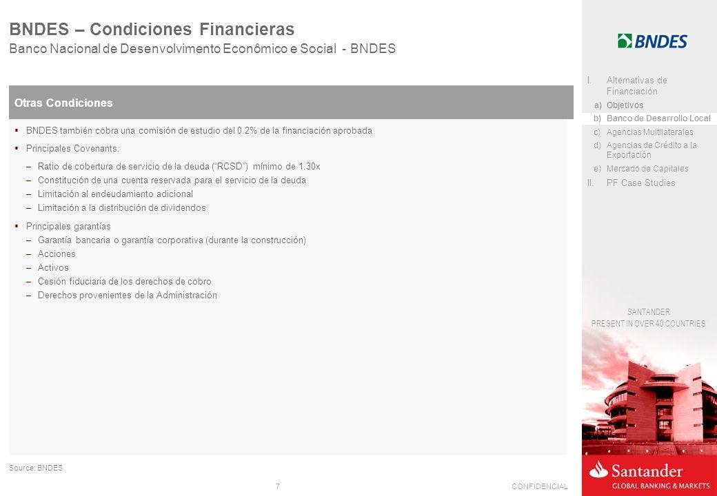 7CONFIDENCIAL SANTANDER PRESENT IN OVER 40 COUNTRIES Banco Nacional de Desenvolvimento Econômico e Social - BNDES BNDES – Condiciones Financieras Otras Condiciones BNDES también cobra una comisión de estudio del 0.2% de la financiación aprobada Principales Covenants: –Ratio de cobertura de servicio de la deuda (RCSD) mínimo de 1.30x –Constitución de una cuenta reservada para el servicio de la deuda –Limitación al endeudamiento adicional –Limitación a la distribución de dividendos Principales garantías –Garantía bancaria o garantía corporativa (durante la construcción) –Acciones –Activos –Cesión fiduciaria de los derechos de cobro –Derechos provenientes de la Administración Source: BNDES I.Alternativas de Financiación a)Objetivos b)Banco de Desarrollo Local c)Agencias Multilaterales d)Agencias de Crédito a la Exportación e)Mercado de Capitales II.PF Case Studies