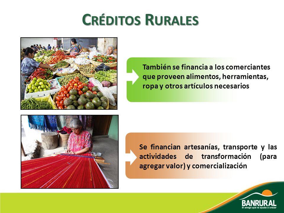 C RÉDITOS R URALES También se financia a los comerciantes que proveen alimentos, herramientas, ropa y otros artículos necesarios Se financian artesaní