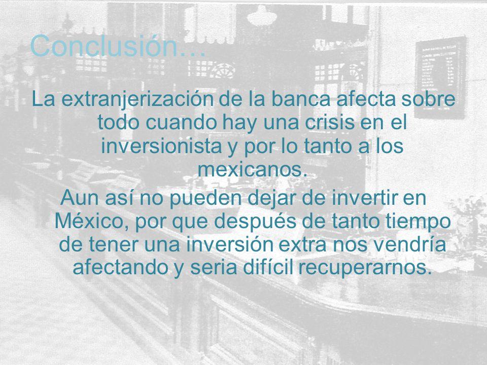 Conclusión… La extranjerización de la banca afecta sobre todo cuando hay una crisis en el inversionista y por lo tanto a los mexicanos.