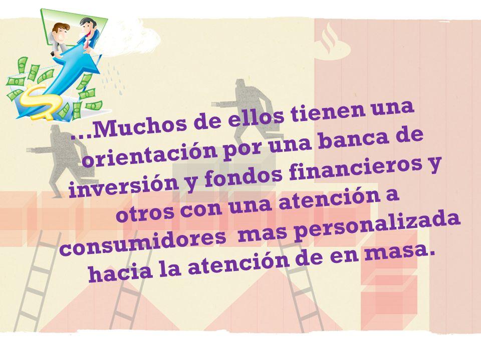 …Muchos de ellos tienen una orientación por una banca de inversión y fondos financieros y otros con una atención a consumidores mas personalizada hacia la atención de en masa.