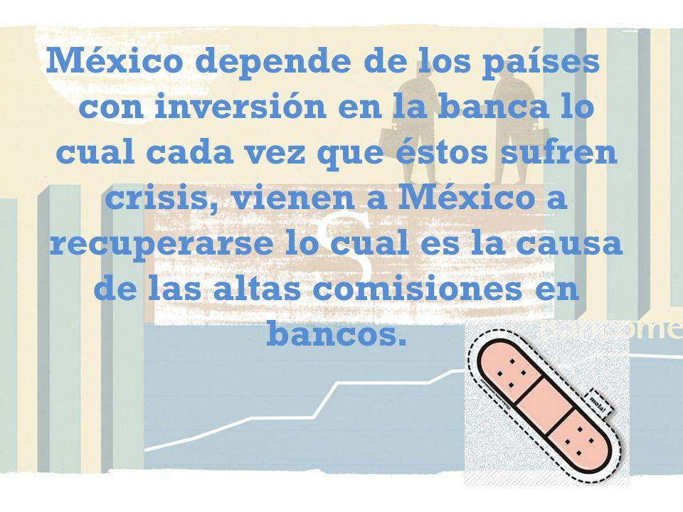 México depende de los países con inversión en la banca lo cual cada vez que éstos sufren crisis, vienen a México a recuperarse lo cual es la causa de las altas comisiones en bancos.