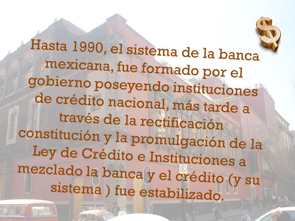 Hasta 1990, el sistema de la banca mexicana, fue formado por el gobierno poseyendo instituciones de crédito nacional, más tarde a través de la rectificación constitución y la promulgación de la Ley de Crédito e Instituciones a mezclado la banca y el crédito (y su sistema ) fue estabilizado.