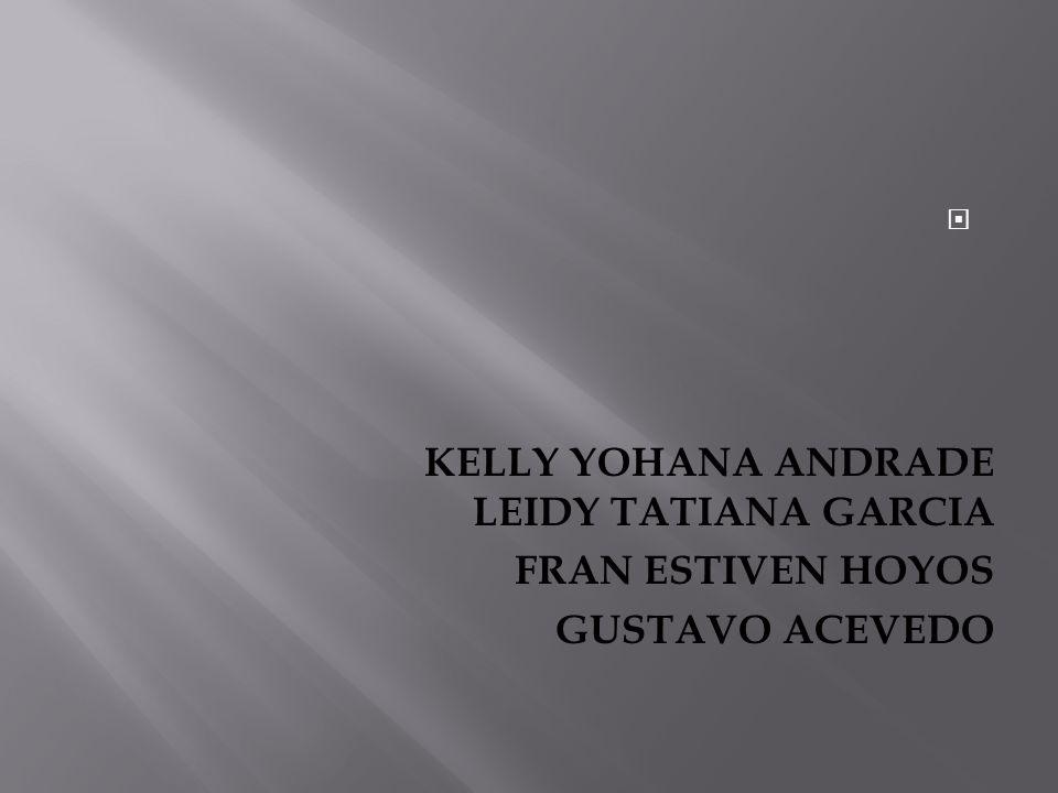 KELLY YOHANA ANDRADE LEIDY TATIANA GARCIA FRAN ESTIVEN HOYOS GUSTAVO ACEVEDO