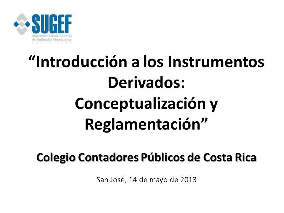 Introducción a los Instrumentos Derivados: Conceptualización y Reglamentación Colegio Contadores Públicos de Costa Rica San José, 14 de mayo de 2013