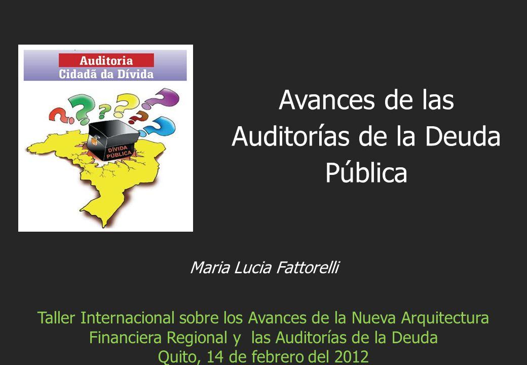 Maria Lucia Fattorelli Taller Internacional sobre los Avances de la Nueva Arquitectura Financiera Regional y las Auditorías de la Deuda Quito, 14 de febrero del 2012 Avances de las Auditorías de la Deuda Pública