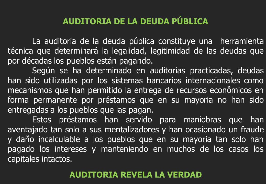 AUDITORIA DE LA DEUDA PÚBLICA La auditoria de la deuda pública constituye una herramienta técnica que determinará la legalidad, legitimidad de las deudas que por décadas los pueblos están pagando.