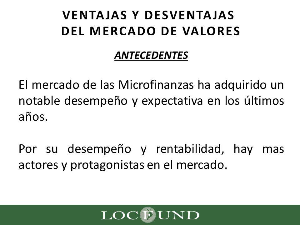 VENTAJAS Y DESVENTAJAS DEL MERCADO DE VALORES ANTECEDENTES El mercado de las Microfinanzas ha adquirido un notable desempeño y expectativa en los últi