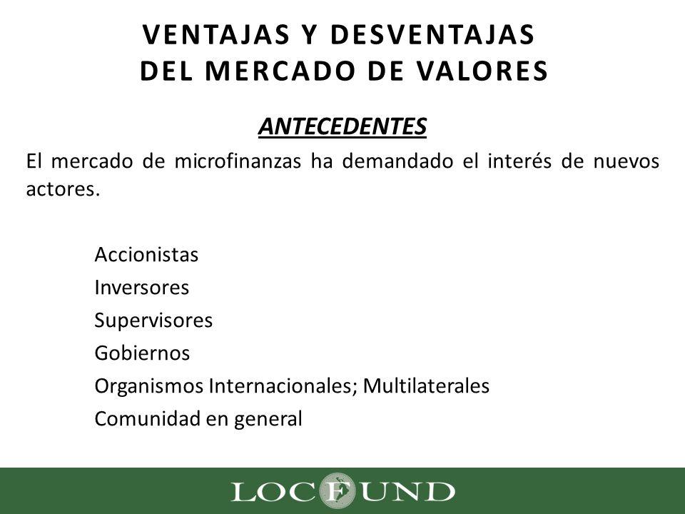 ANTECEDENTES El mercado de microfinanzas ha demandado el interés de nuevos actores. Accionistas Inversores Supervisores Gobiernos Organismos Internaci