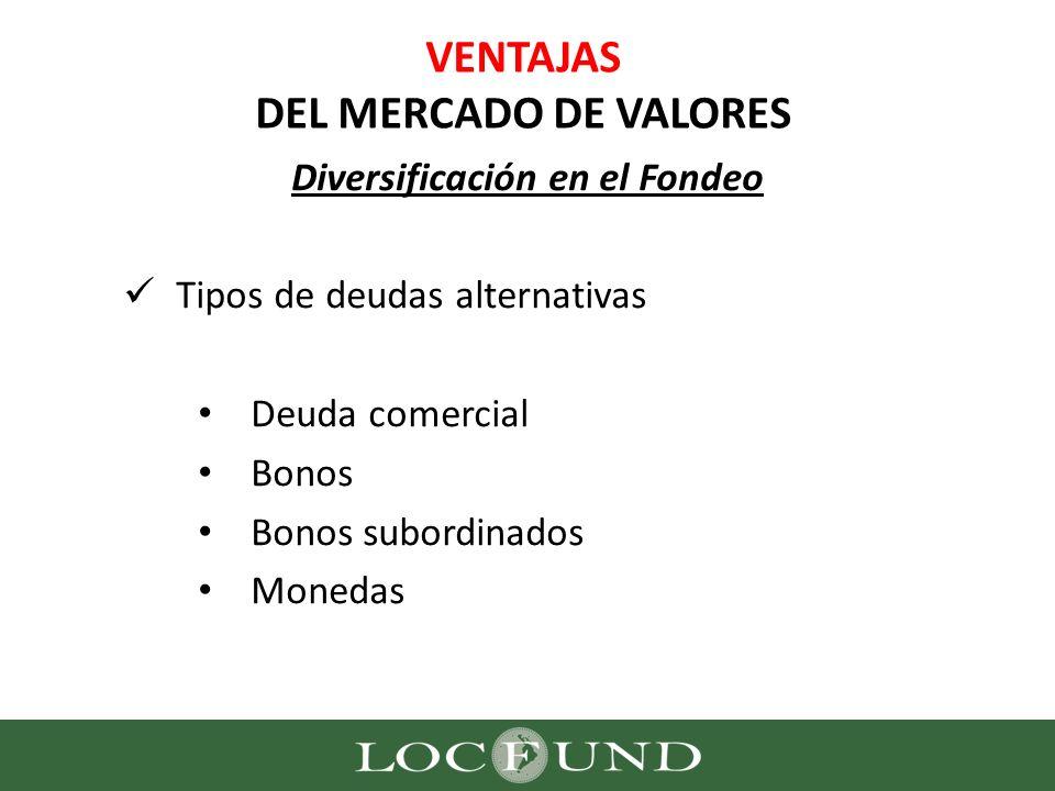 VENTAJAS DEL MERCADO DE VALORES Diversificación en el Fondeo Tipos de deudas alternativas Deuda comercial Bonos Bonos subordinados Monedas