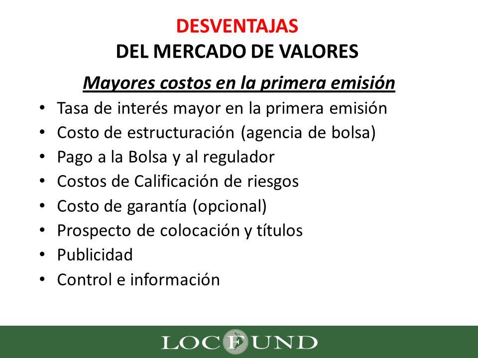 DESVENTAJAS DEL MERCADO DE VALORES Mayores costos en la primera emisión Tasa de interés mayor en la primera emisión Costo de estructuración (agencia d