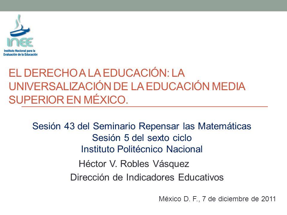 EL DERECHO A LA EDUCACIÓN: LA UNIVERSALIZACIÓN DE LA EDUCACIÓN MEDIA SUPERIOR EN MÉXICO. Dirección de Indicadores Educativos México D. F., 7 de diciem
