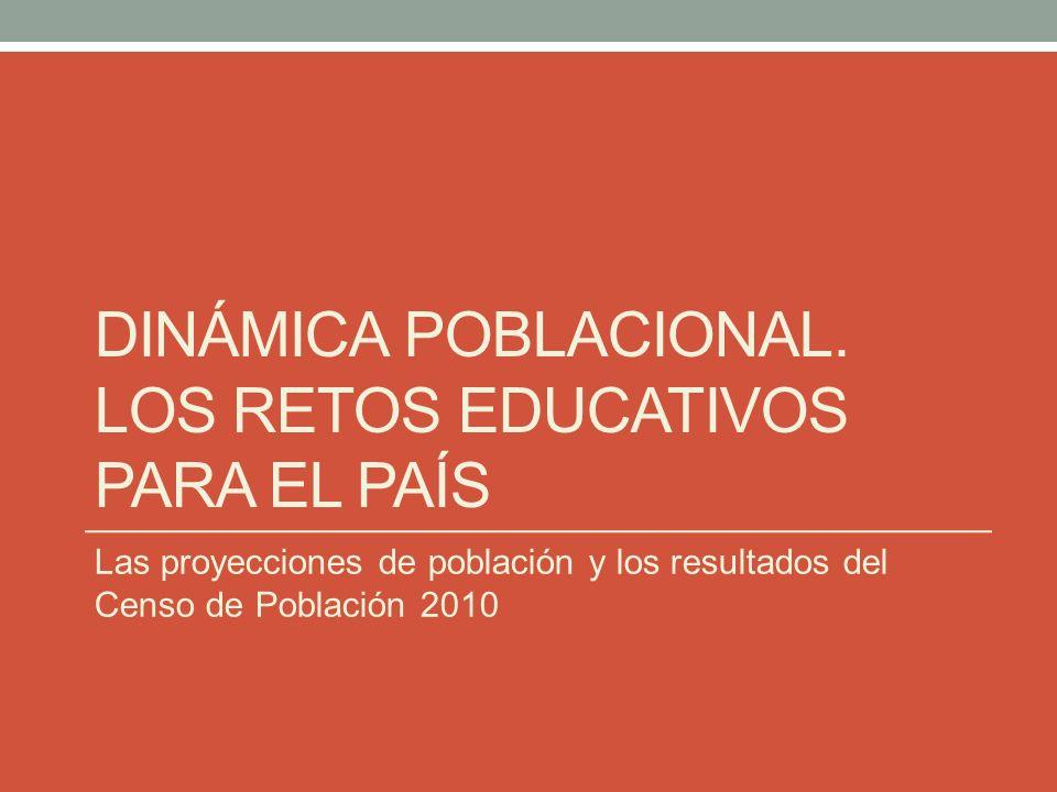 DINÁMICA POBLACIONAL. LOS RETOS EDUCATIVOS PARA EL PAÍS Las proyecciones de población y los resultados del Censo de Población 2010