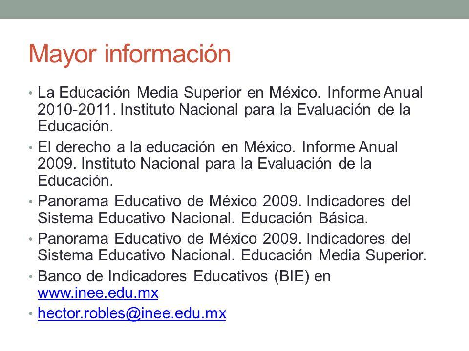 Mayor información La Educación Media Superior en México. Informe Anual 2010-2011. Instituto Nacional para la Evaluación de la Educación. El derecho a