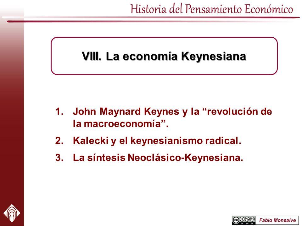 1.John Maynard Keynes y la revolución de la macroeconomía. 2.Kalecki y el keynesianismo radical. 3.La síntesis Neoclásico-Keynesiana. VIII. La economí