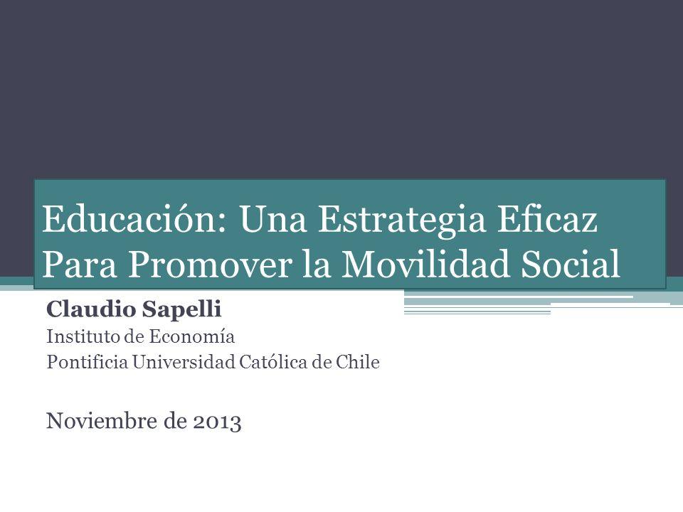 Educación: Una Estrategia Eficaz Para Promover la Movilidad Social Claudio Sapelli Instituto de Economía Pontificia Universidad Católica de Chile Noviembre de 2013