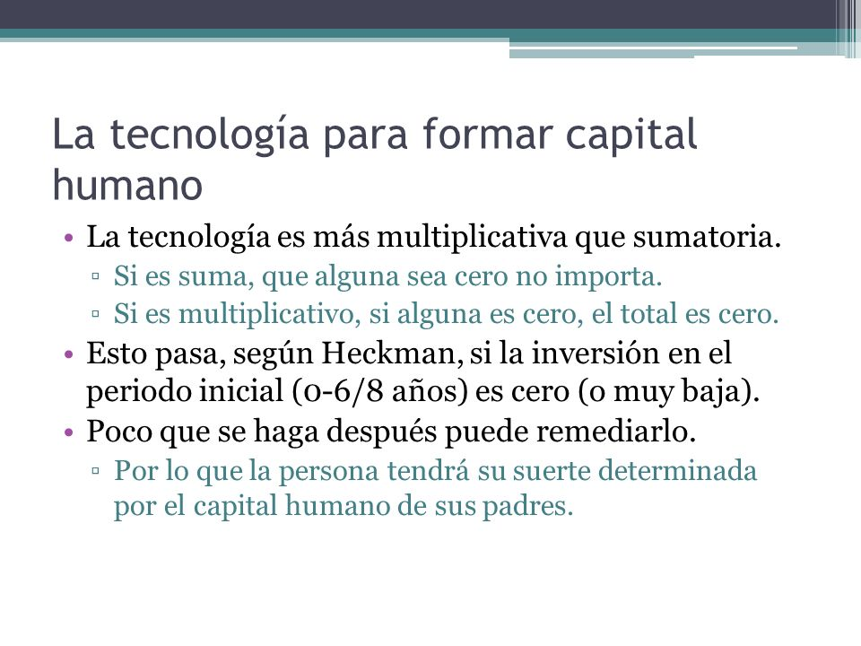 La tecnología para formar capital humano La tecnología es más multiplicativa que sumatoria. Si es suma, que alguna sea cero no importa. Si es multipli