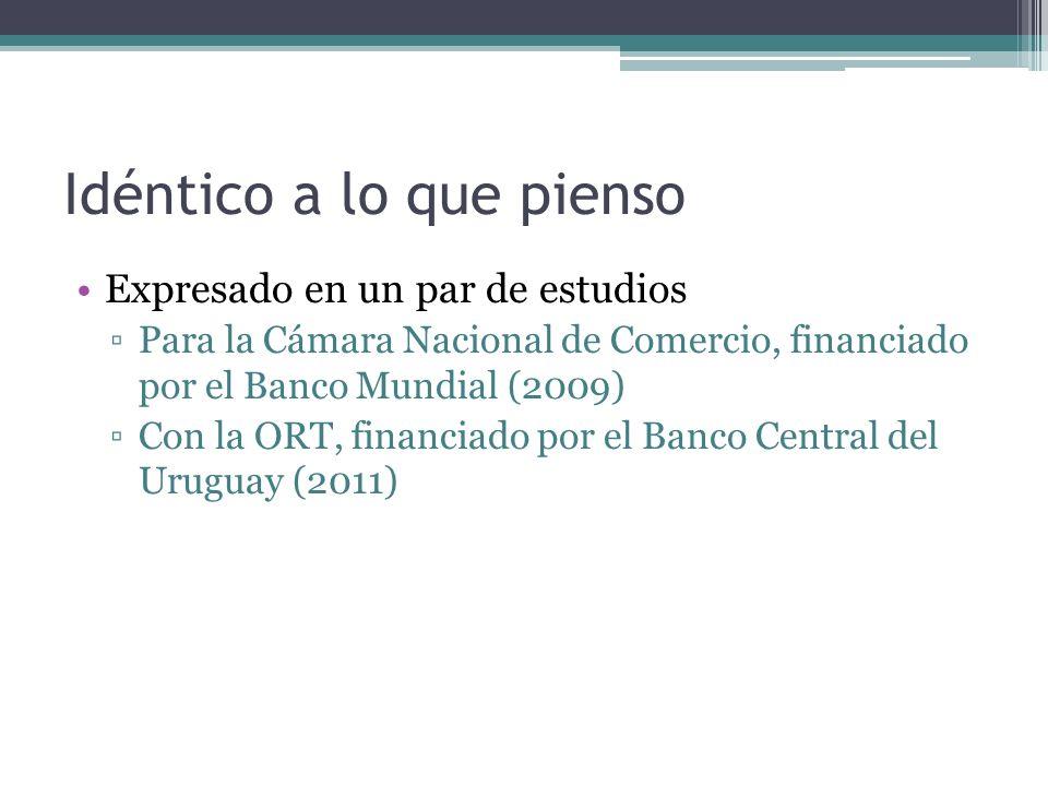 Idéntico a lo que pienso Expresado en un par de estudios Para la Cámara Nacional de Comercio, financiado por el Banco Mundial (2009) Con la ORT, financiado por el Banco Central del Uruguay (2011)