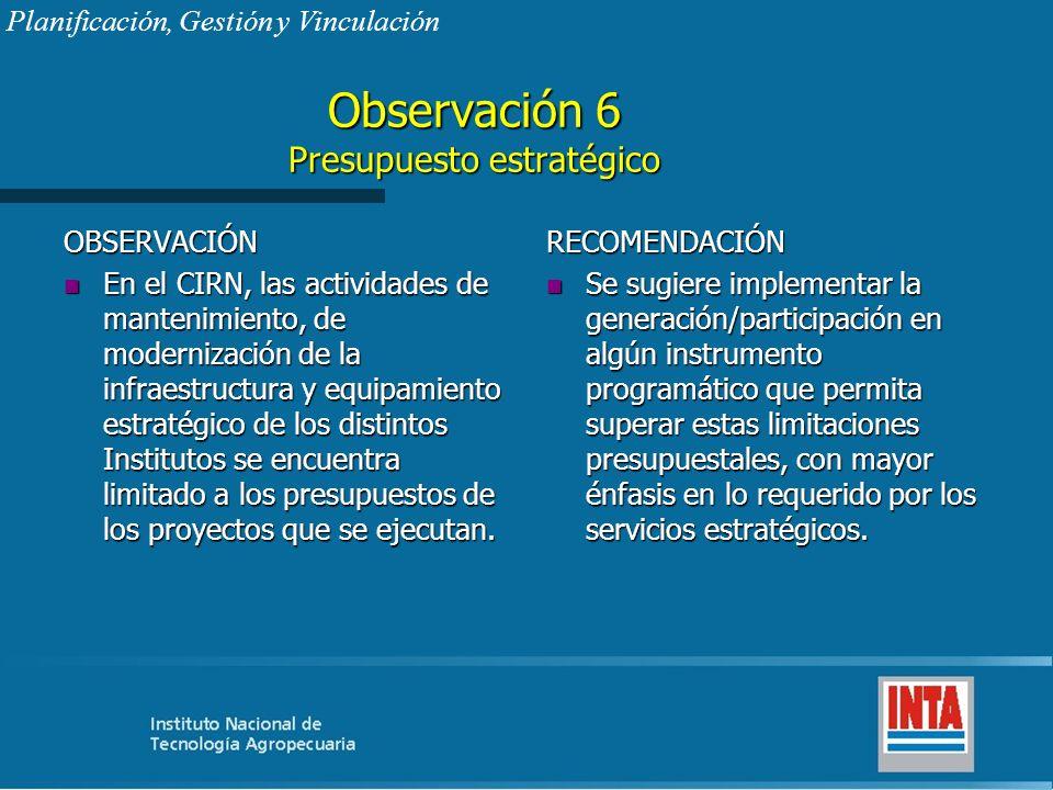 Observación 6 Presupuesto estratégico OBSERVACIÓN n En el CIRN, las actividades de mantenimiento, de modernización de la infraestructura y equipamient