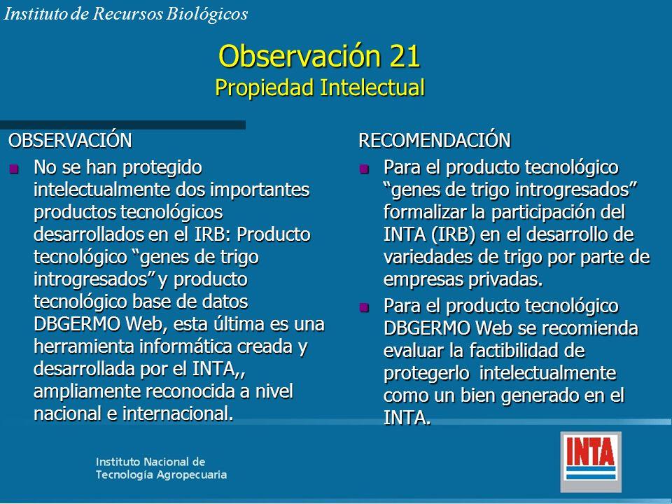 Observación 21 Propiedad Intelectual OBSERVACIÓN n No se han protegido intelectualmente dos importantes productos tecnológicos desarrollados en el IRB