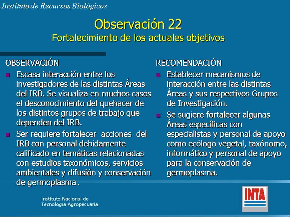 Observación 22 Fortalecimiento de los actuales objetivos OBSERVACIÓN n Escasa interacción entre los investigadores de las distintas Áreas del IRB. Se