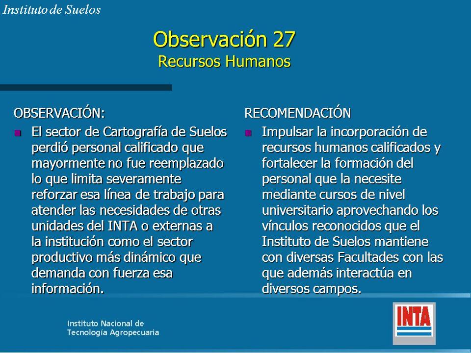 Observación 27 Recursos Humanos OBSERVACIÓN: n El sector de Cartografía de Suelos perdió personal calificado que mayormente no fue reemplazado lo que