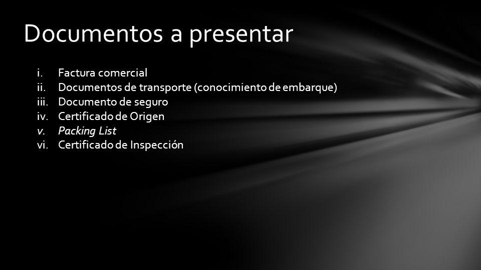 Documentos a presentar i.Factura comercial ii.Documentos de transporte (conocimiento de embarque) iii.Documento de seguro iv.Certificado de Origen v.Packing List vi.Certificado de Inspección