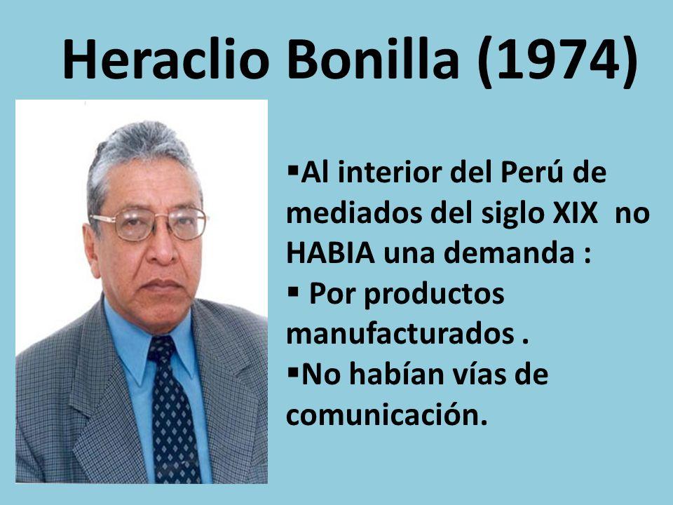 Heraclio Bonilla (1974) Al interior del Perú de mediados del siglo XIX no HABIA una demanda : Por productos manufacturados.