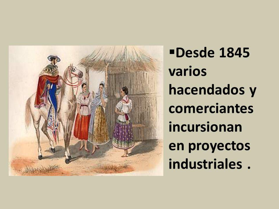 Desde 1845 varios hacendados y comerciantes incursionan en proyectos industriales.