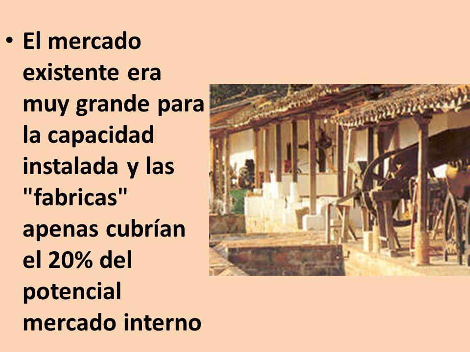 El mercado existente era muy grande para la capacidad instalada y las fabricas apenas cubrían el 20% del potencial mercado interno