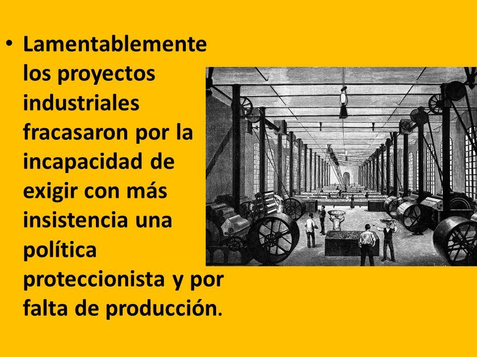 Lamentablemente los proyectos industriales fracasaron por la incapacidad de exigir con más insistencia una política proteccionista y por falta de producción.
