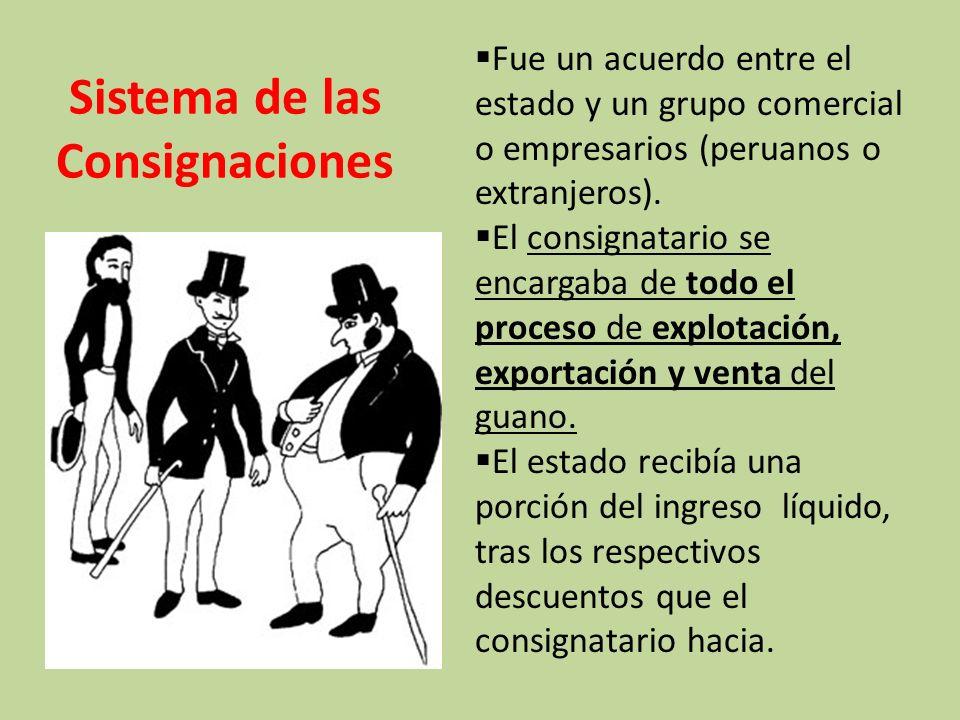 Sistema de las Consignaciones Fue un acuerdo entre el estado y un grupo comercial o empresarios (peruanos o extranjeros).