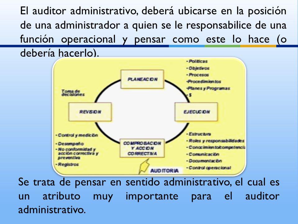 El auditor administrativo, deberá ubicarse en la posición de una administrador a quien se le responsabilice de una función operacional y pensar como e