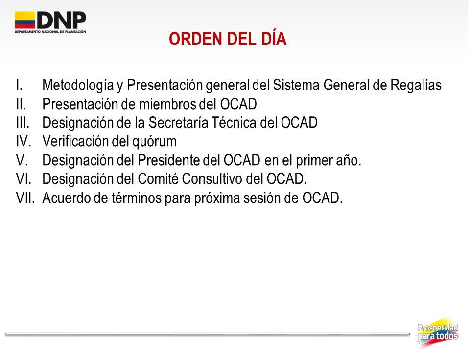 ORDEN DEL DÍA I.Metodología y Presentación general del Sistema General de Regalías II.Presentación de miembros del OCAD III.Designación de la Secretar