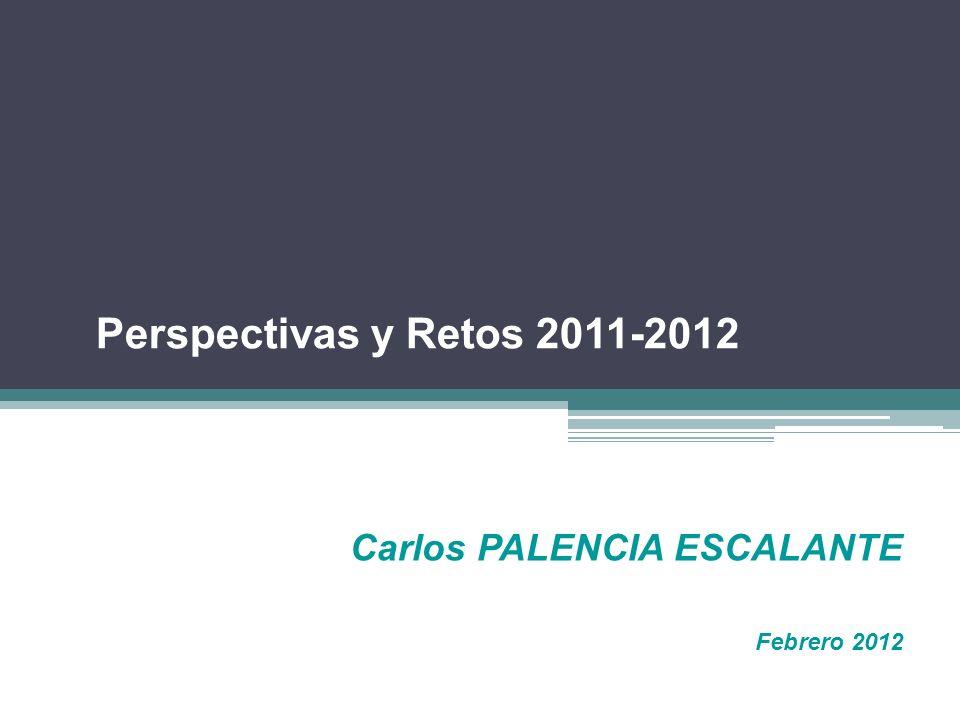 Carlos PALENCIA ESCALANTE Febrero 2012 Perspectivas y Retos 2011-2012