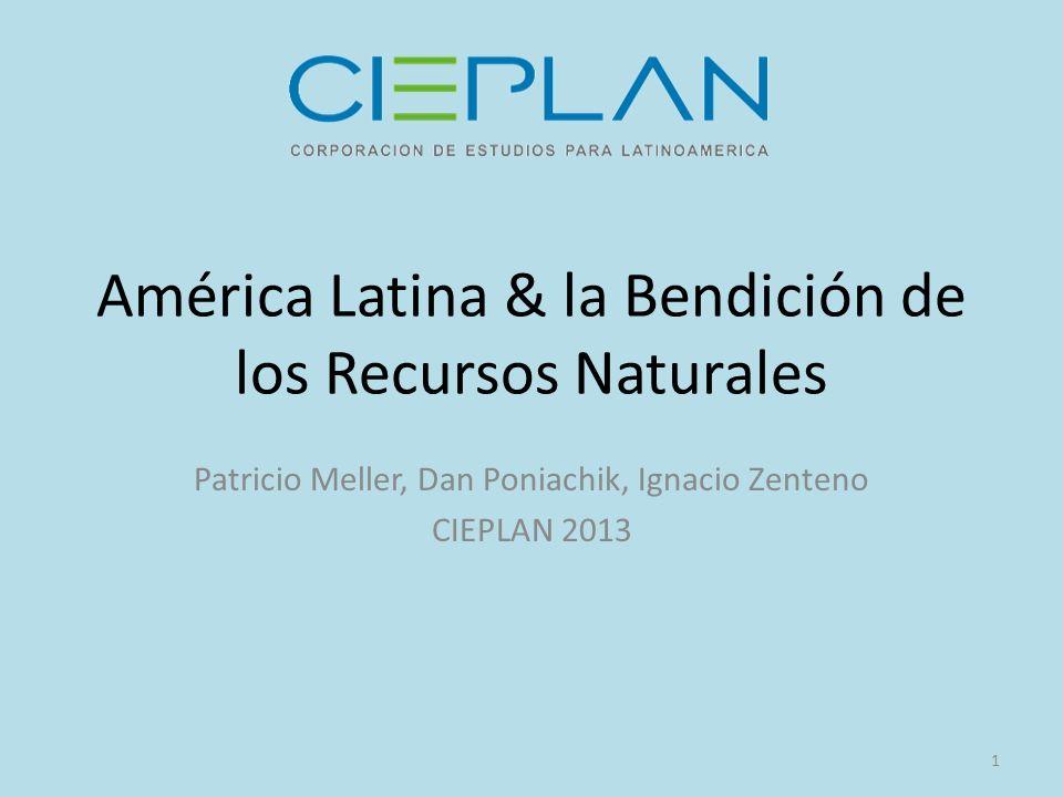 América Latina & la Bendición de los Recursos Naturales Patricio Meller, Dan Poniachik, Ignacio Zenteno CIEPLAN 2013 1