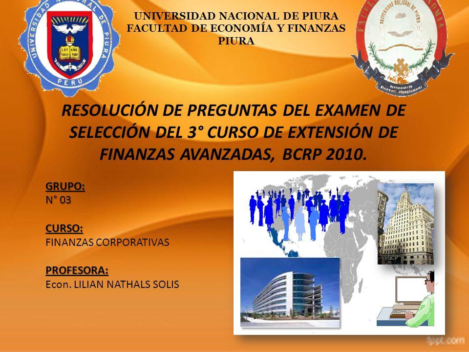 UNIVERSIDAD NACIONAL DE PIURA FACULTAD DE ECONOMÍA Y FINANZAS PIURA RESOLUCIÓN DE PREGUNTAS DEL EXAMEN DE SELECCIÓN DEL 3° CURSO DE EXTENSIÓN DE FINAN