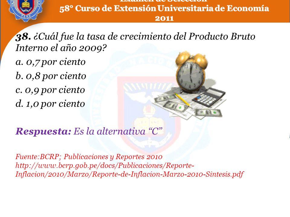 38. ¿Cuál fue la tasa de crecimiento del Producto Bruto Interno el año 2009? a. 0,7 por ciento b. 0,8 por ciento c. 0,9 por ciento d. 1,0 por ciento R