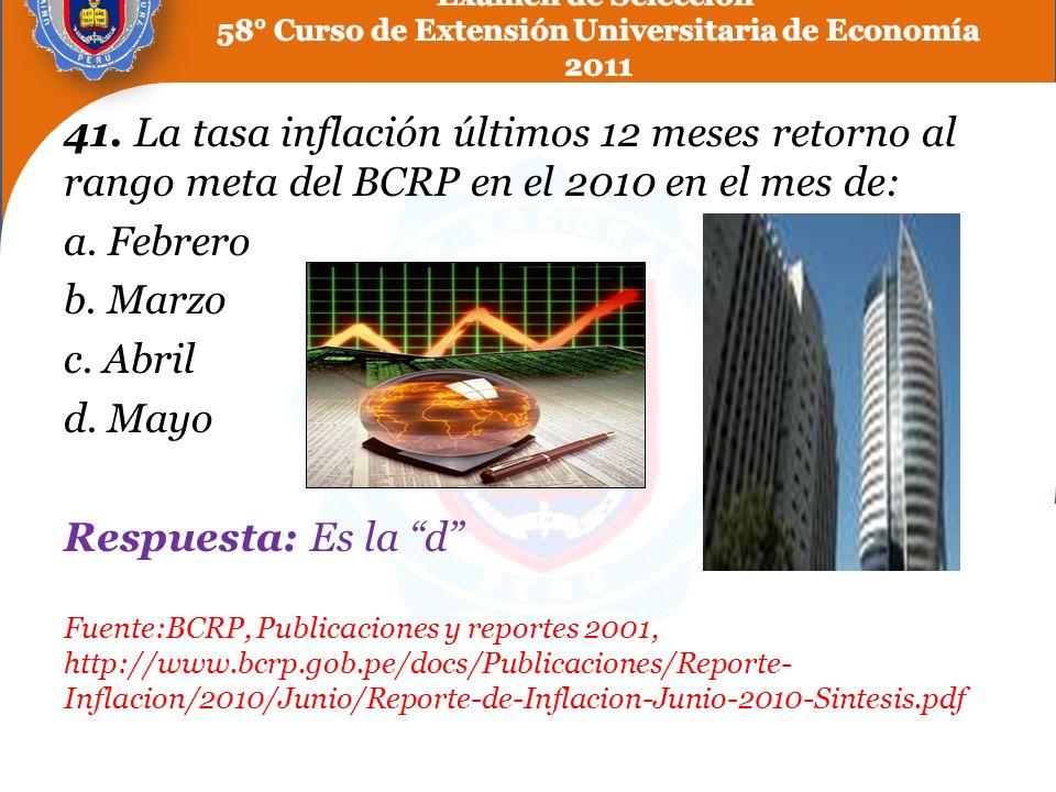 41. La tasa inflación últimos 12 meses retorno al rango meta del BCRP en el 2010 en el mes de: a. Febrero b. Marzo c. Abril d. Mayo Respuesta: Es la d