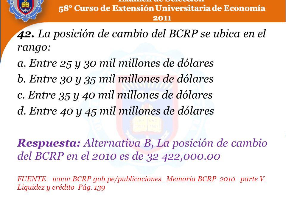 42. La posición de cambio del BCRP se ubica en el rango: a. Entre 25 y 30 mil millones de dólares b. Entre 30 y 35 mil millones de dólares c. Entre 35